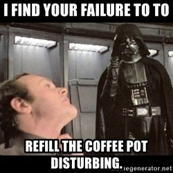 I find your lack of faith disturbing - I FIND YOUR FAILURE TO TO REFILL THE COFFEE POT DISTURBING.