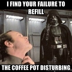 I find your lack of faith disturbing - I FIND YOUR FAILURE TO REFILL THE COFFEE POT DISTURBING