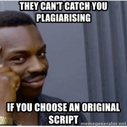 I'm a fucking genius - They can't catch you plagiarising  If you choose an original script