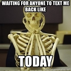 Skeleton waiting - waiting for anyone to text me back like today