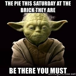 ProYodaAdvice - the pie this saturday at the brick they are be there you must