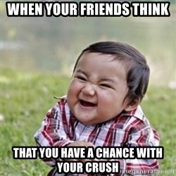 evil plan kid - When your friends thInk  That you have a chance witH your crush
