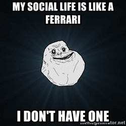 Forever Alone - my social life is like a Ferrari I don't have one