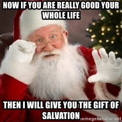 Santa claus - Now if you are really good your whole life then i will give you the gift of salvation