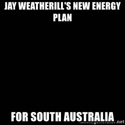 black background - JAY WEATHERILL'S NEW ENERGY PLAN FOR SOUTH AUSTRALIA