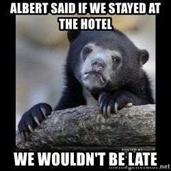 sad bear - Albert Said If We Stayed At the hotel We Wouldn't be Late