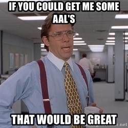 Ariox12 - If you could get me some aal's that would be great