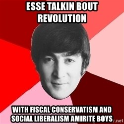 John Lennon Meme - Esse talkin bout revolution with fiscal conservatism and social liberalism amirite boys