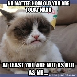 Birthday Grumpy Cat - No matter how old you are today nads At least you are not as old as me....