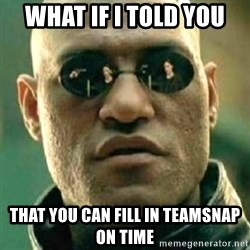 what if i told you matri - What if i told you That you can fill in teamsnap on time