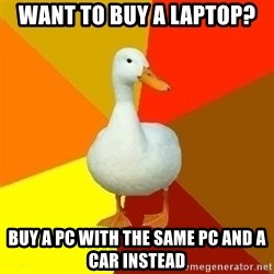 Technologically Impaired Duck - Want to buy a laptop? Buy a pc with the same pc and a car instead