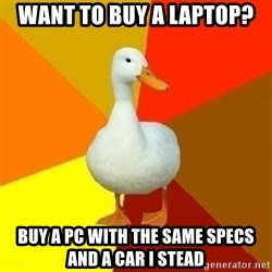 Technologically Impaired Duck - Want to buy a laptop? Buy a pc with the same specs and a car i stead