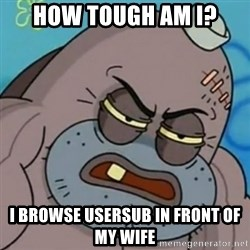Spongebob How Tough Am I? - how tough am i? I browse usersub in front of my wife