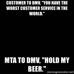 "black background - customer to DMV, ""You have the worst customer service in the world."" Mta to dmv, ""hold my beer."""