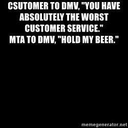 "black background - Csutomer to dmv, ""you have absolutely the worst customer service.""                                                                                                     Mta to dmv, ""hold my beer."""
