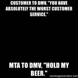 "black background - CUSTOMER TO DMV, ""YOU HAVE ABSOLUTELY THE WORST CUSTOMER SERVICE.""   MTA TO DMV, ""HOLD MY BEER."""