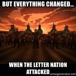 until the fire nation attacked. - but everything changed... when the letter nation attacked