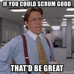 Ariox12 - If you could scrum good that'd be great