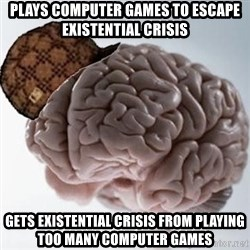 Scumbag Brain - Plays computer games to escape existential crisis Gets existential crisis from playing too many computer games