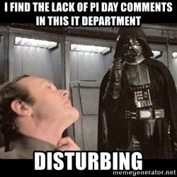 I find your lack of faith disturbing - I find the lack of Pi day comments in this it department disturbing