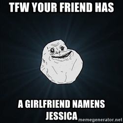 Forever Alone Date Myself Fail Life - Tfw your friend has  A girlfriend namens jessica
