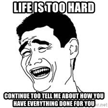 Dumb Bitch Meme - life is too hard Continue too tell me about how you have everything done for you