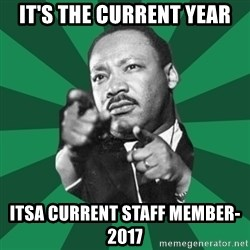 Martin Luther King jr.  - It's the current year Itsa Current Staff Member- 2017