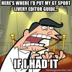 If I had one- Timmy's Dad - Here's where I'd put my gt Sport livery editor guide... If i had it