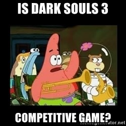 Patrick Star Instrument - Is Dark Souls 3 competitive game?