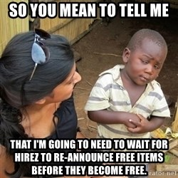 you mean to tell me black kid - So you mean to tell me That I'm going to need to wait for HiRez to re-announce free items before they become free.