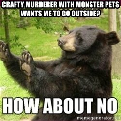 How about no bear - Crafty murderer with monster pets wants me to go outside?