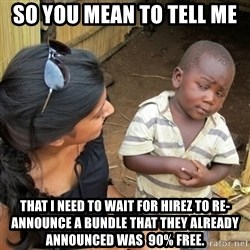 you mean to tell me black kid - So you mean to tell me That I need to wait for HiRez to re-announce a bundle that they already announced was  90% free.