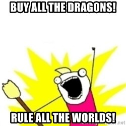 x all the y - Buy all the dragons! Rule all the worlds!