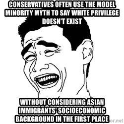 Asian Troll Face - conservatives often use the model minority myth to say white privilege doesn't exist without considering asian immigrants' socioeconomic background in the first place