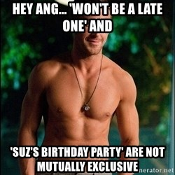 ryan gosling overr - hey ang... 'Won't be a late one' and 'suz's birthday party' are not mutually exclusive