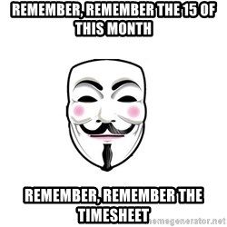 Anon - REMEMBER, REMEMBER THE 15 OF THIS MONTH  REMEMBER, REMEMBER THE TIMESHEET