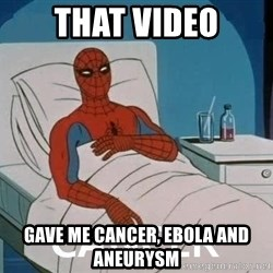 Cancer Spiderman - that video gave me cancer, ebola and aneurysm