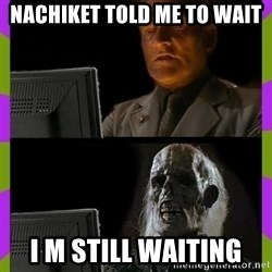 ill just wait here - Nachiket told me to wait I m still waiting