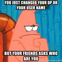 Patrick Wtf? - you just changed your dp or your user name but your friends asks who are you
