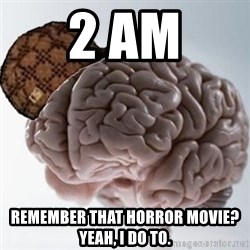 Scumbag Brain - 2 aM Remember that horror movie? YeAh, i do to.