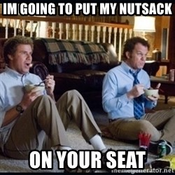 step brothers - Im going to put my nutsack On your seat
