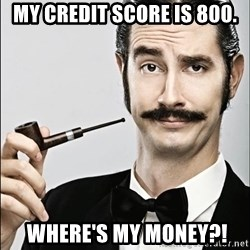 Rich Guy - my credit score IS 800.  where's my money?!