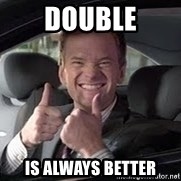 Barney Stinson - DOUBLE IS ALWAYS BETTER
