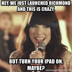 Carly Rae Jepsen Call Me Maybe - Hey, we just launched richmond and this is crazy.  But turn your ipad on, maybe?