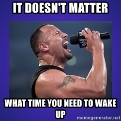 The Rock Catchphrase - It doesn't matter  What time you need to wake up