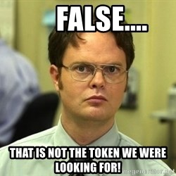 False guy -      false.... That is not the token we were looking for!
