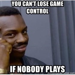 I'm a fucking genius - You can't lose game control if nobody plays