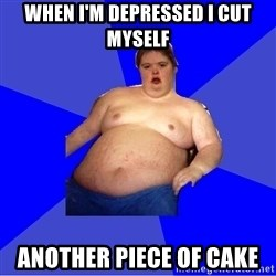 Chubby Fat Boy - When I'm depressed i cut myself Another piece of cake