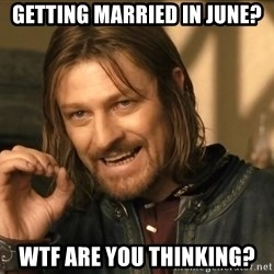 One does not simply HD - getting married in june? WTF are you thinking?