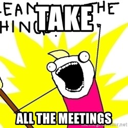 clean all the things - take all the meetings